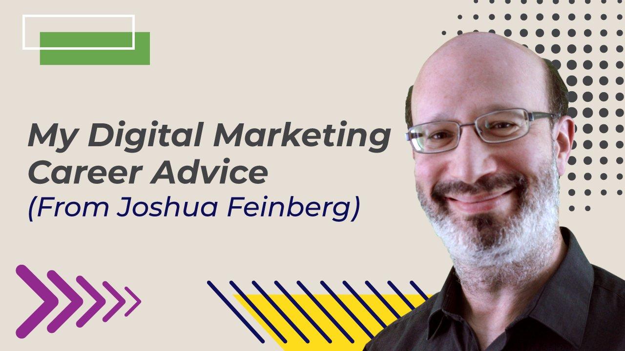 My-Digital-Marketing-Career-Advice-From-Joshua-Feinberg_1280x720_071921.jpg